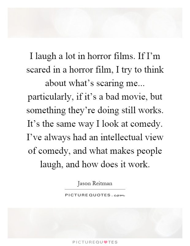 I laugh a lot in horror films. If I'm scared in a horror film, I try to think about what's scaring me... particularly, if it's a bad movie, but something they're doing still works. It's the same way I look at comedy. I've always had an intellectual view of comedy, and what makes people laugh, and how does it work Picture Quote #1