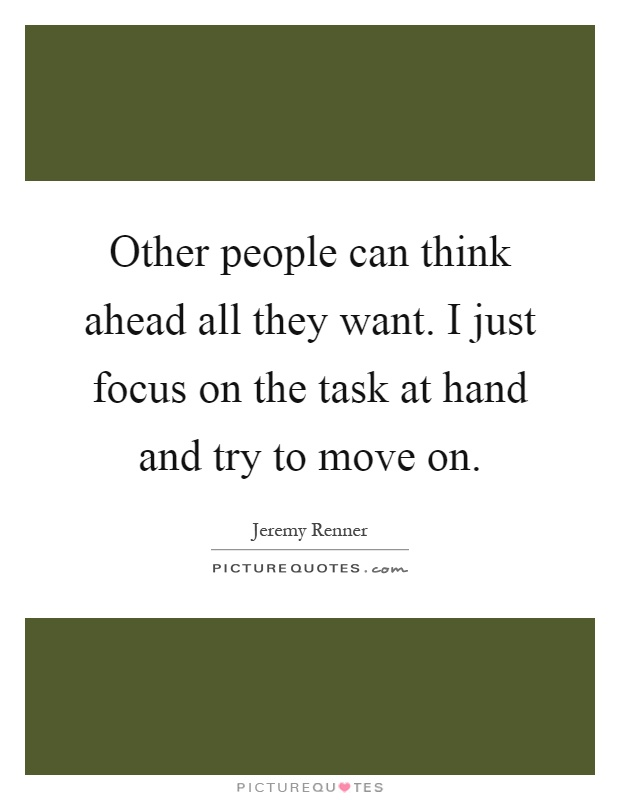 Other people can think ahead all they want. I just focus on the task at hand and try to move on Picture Quote #1