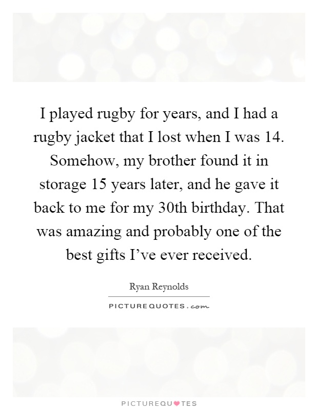 I played rugby for years, and I had a rugby jacket that I lost when I was 14. Somehow, my brother found it in storage 15 years later, and he gave it back to me for my 30th birthday. That was amazing and probably one of the best gifts I've ever received Picture Quote #1