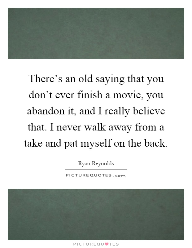 There's an old saying that you don't ever finish a movie, you abandon it, and I really believe that. I never walk away from a take and pat myself on the back Picture Quote #1