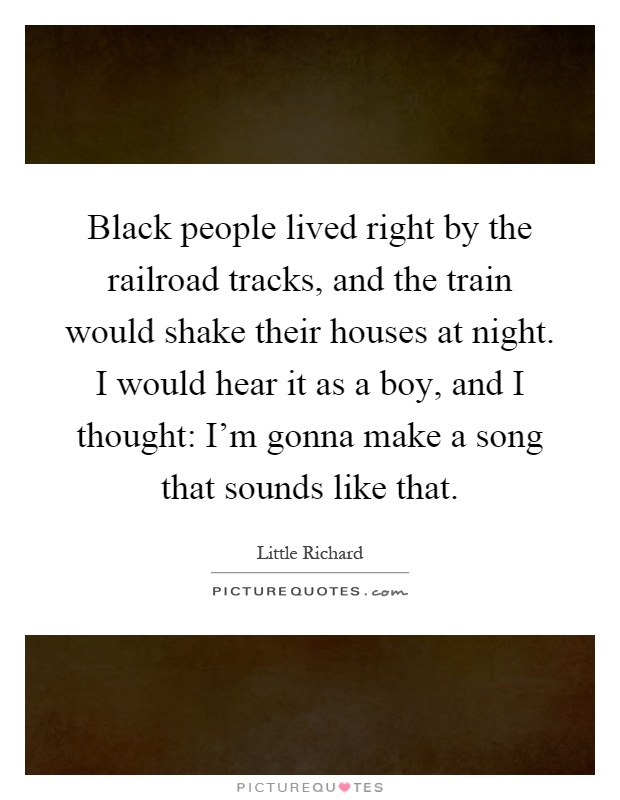 Black people lived right by the railroad tracks, and the train would shake their houses at night. I would hear it as a boy, and I thought: I'm gonna make a song that sounds like that Picture Quote #1