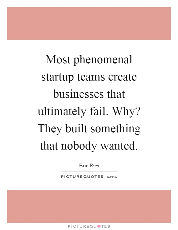 Most phenomenal startup teams create businesses that ultimately fail. Why? They built something that nobody wanted Picture Quote #1
