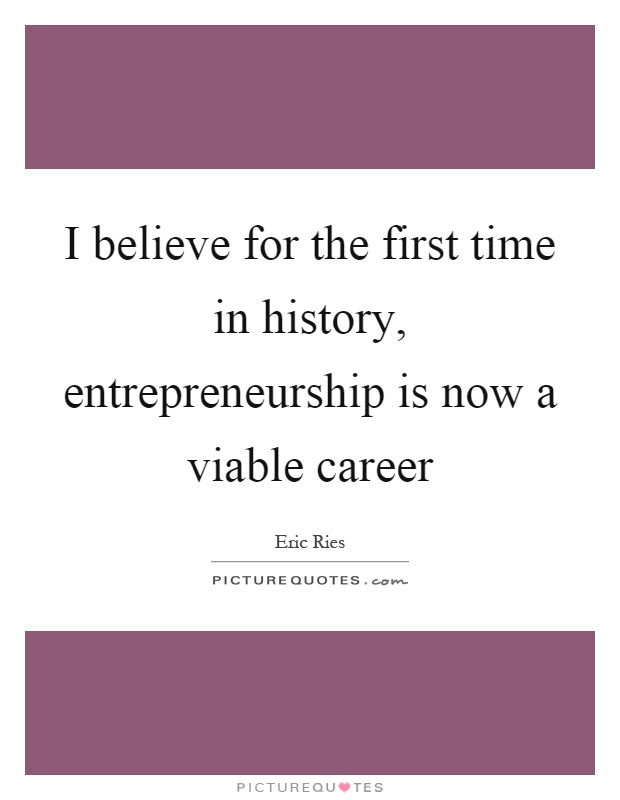 I believe for the first time in history, entrepreneurship is now a viable career Picture Quote #1