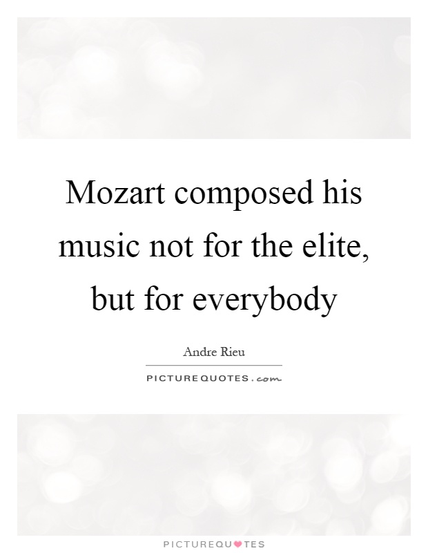 Mozart composed his music not for the elite, but for everybody Picture Quote #1