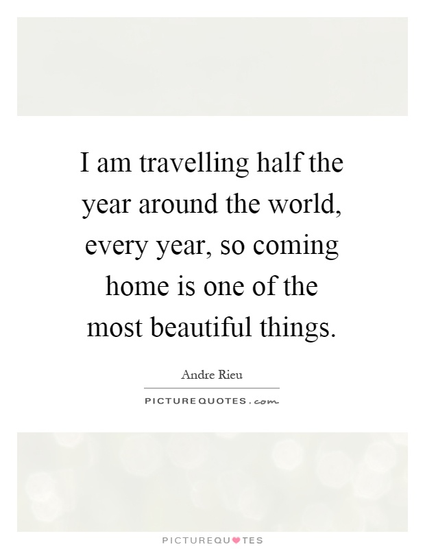 I am travelling half the year around the world, every year, so coming home is one of the most beautiful things Picture Quote #1