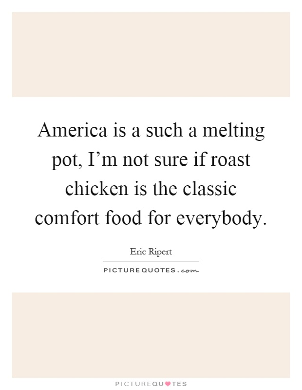 America is a such a melting pot, I'm not sure if roast chicken is the classic comfort food for everybody Picture Quote #1