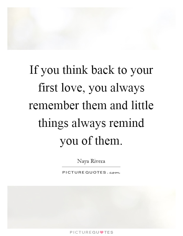 If you think back to your first love, you always remember them and little things always remind you of them Picture Quote #1