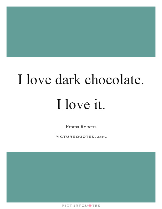 I love dark chocolate. I love it Picture Quote #1