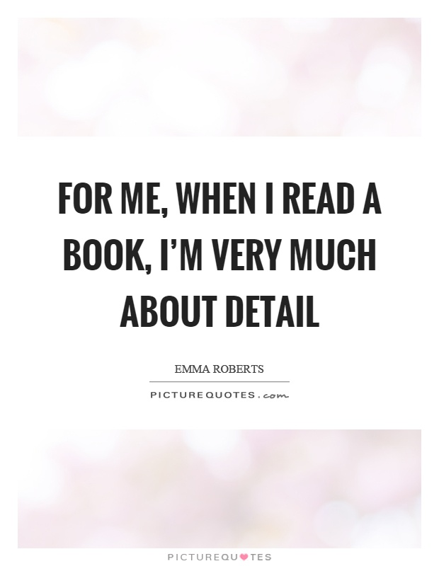 For me, when I read a book, I'm very much about detail Picture Quote #1
