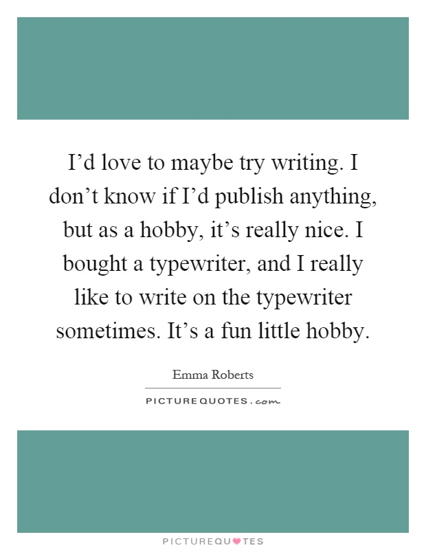 I'd love to maybe try writing. I don't know if I'd publish anything, but as a hobby, it's really nice. I bought a typewriter, and I really like to write on the typewriter sometimes. It's a fun little hobby Picture Quote #1