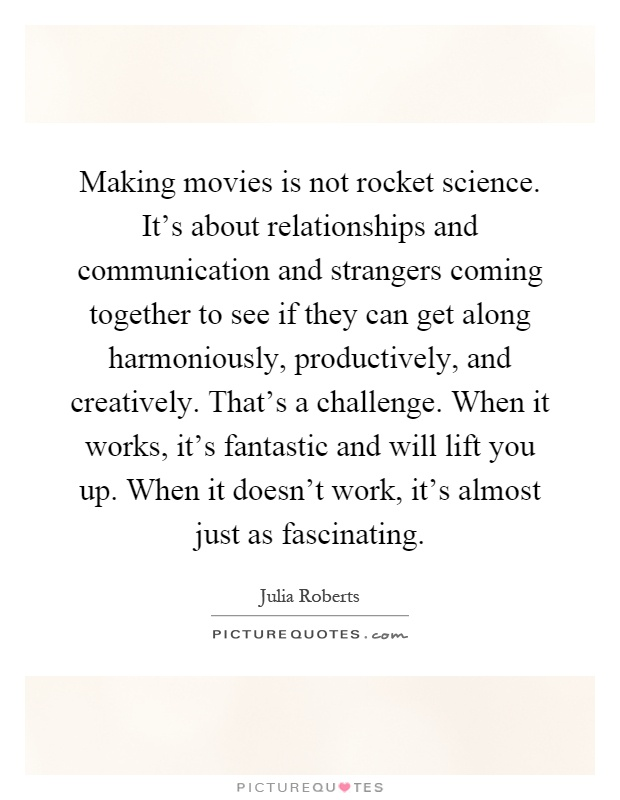 Making movies is not rocket science. It's about relationships and communication and strangers coming together to see if they can get along harmoniously, productively, and creatively. That's a challenge. When it works, it's fantastic and will lift you up. When it doesn't work, it's almost just as fascinating Picture Quote #1