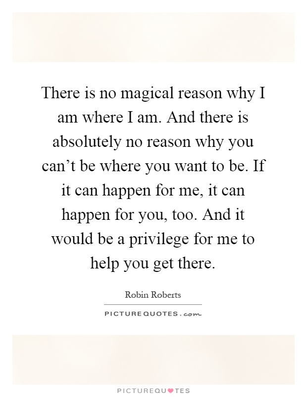 There is no magical reason why I am where I am. And there is absolutely no reason why you can't be where you want to be. If it can happen for me, it can happen for you, too. And it would be a privilege for me to help you get there Picture Quote #1