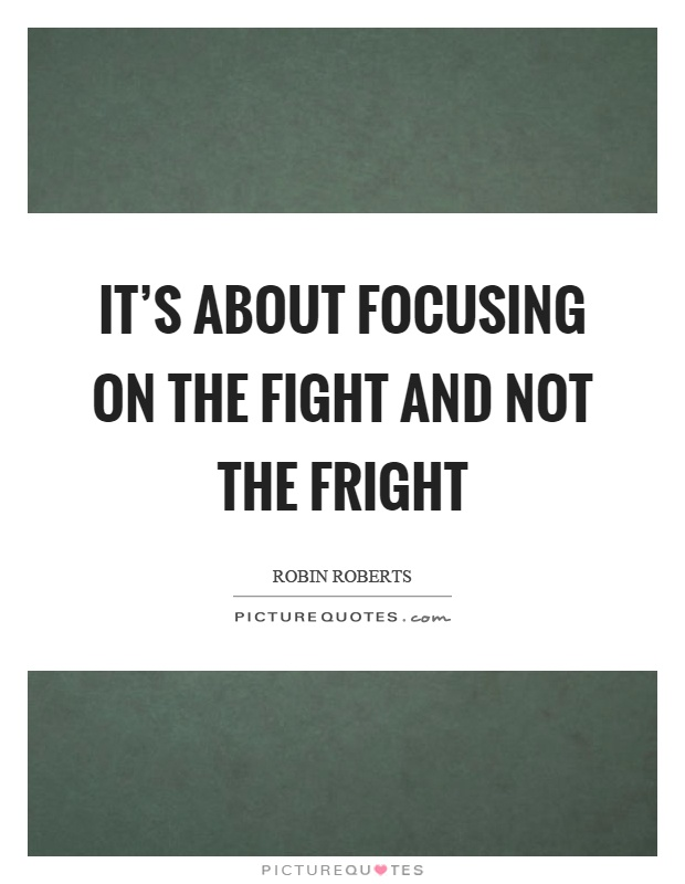 It's about focusing on the fight and not the fright Picture Quote #1