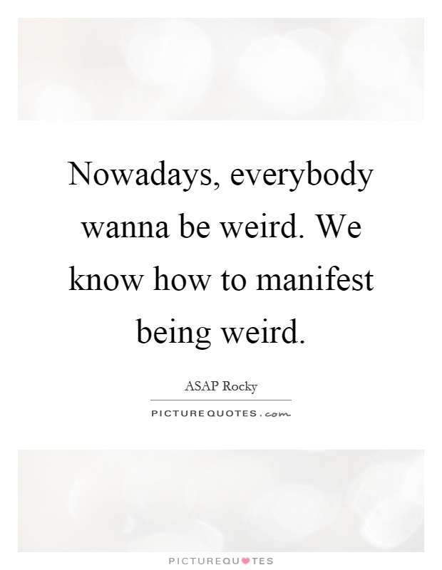 Nowadays, everybody wanna be weird. We know how to manifest being weird Picture Quote #1