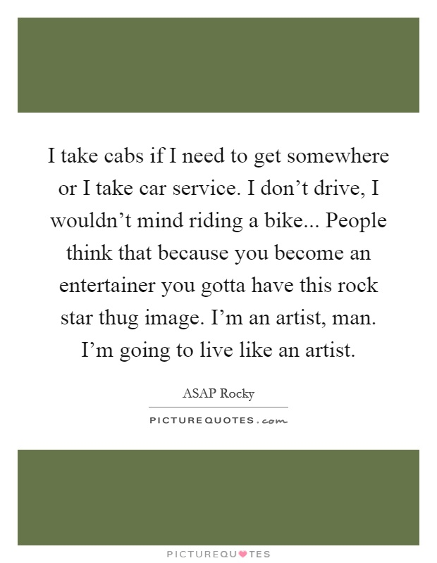 I take cabs if I need to get somewhere or I take car service. I don't drive, I wouldn't mind riding a bike... People think that because you become an entertainer you gotta have this rock star thug image. I'm an artist, man. I'm going to live like an artist Picture Quote #1