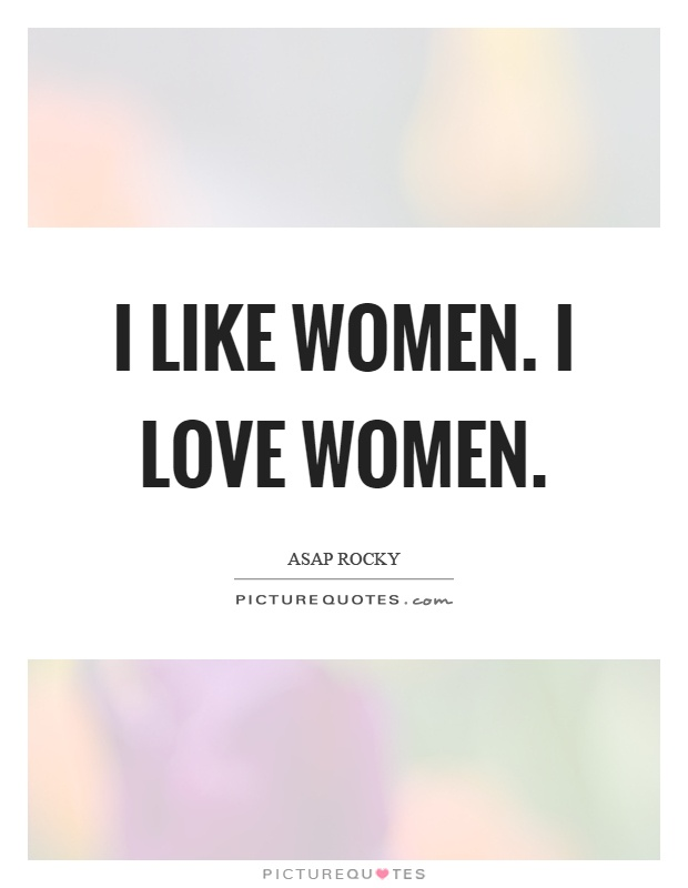 I like women. I love women Picture Quote #1