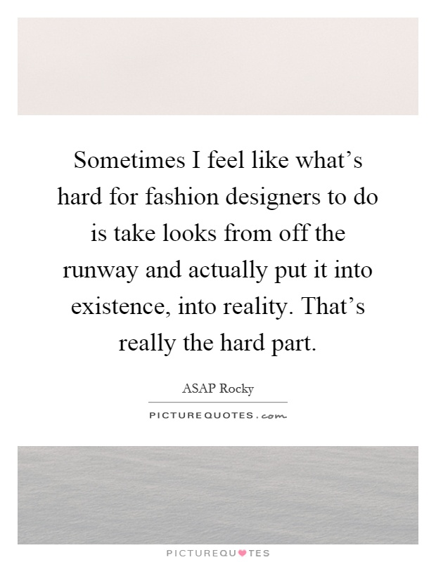 Sometimes I feel like what's hard for fashion designers to do is take looks from off the runway and actually put it into existence, into reality. That's really the hard part Picture Quote #1