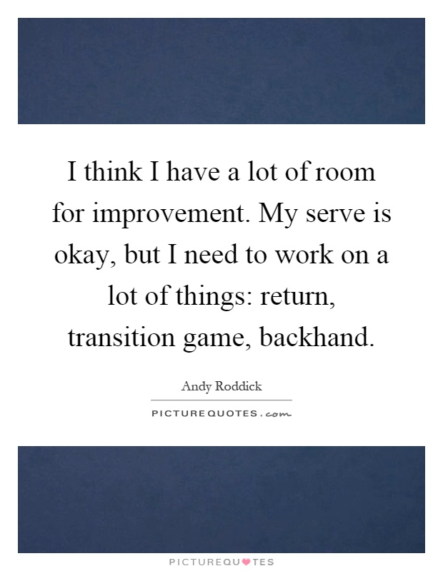 I think I have a lot of room for improvement. My serve is okay, but I need to work on a lot of things: return, transition game, backhand Picture Quote #1