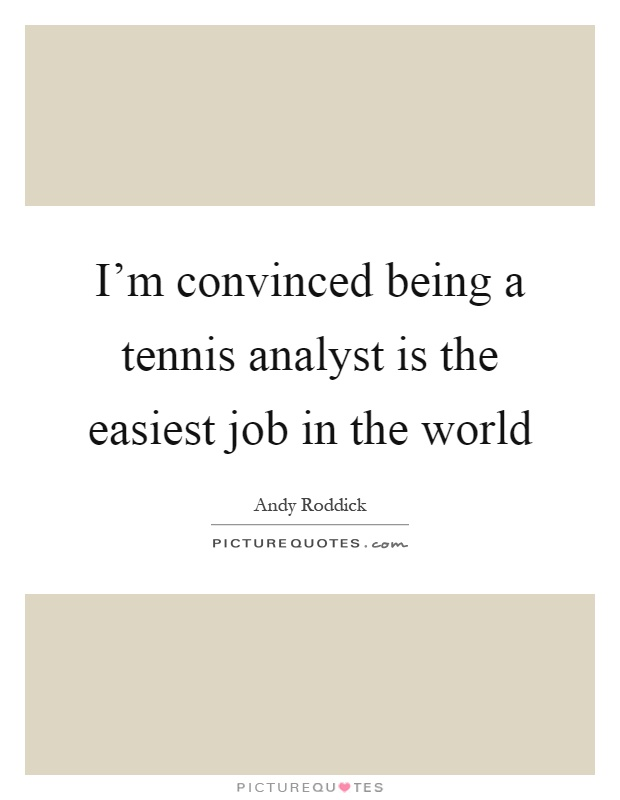 I'm convinced being a tennis analyst is the easiest job in the world Picture Quote #1
