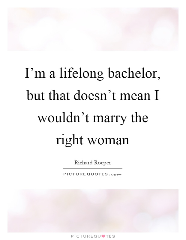 I'm a lifelong bachelor, but that doesn't mean I wouldn't marry the right woman Picture Quote #1