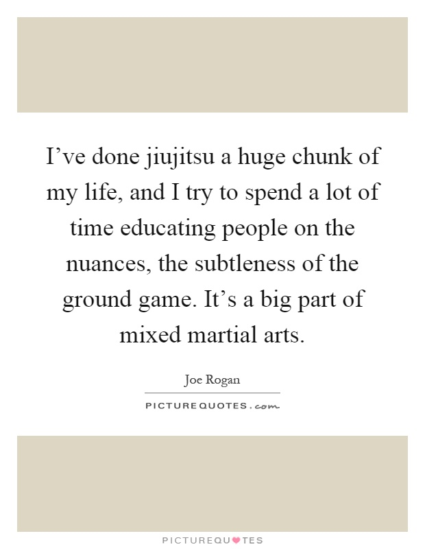 I've done jiujitsu a huge chunk of my life, and I try to spend a lot of time educating people on the nuances, the subtleness of the ground game. It's a big part of mixed martial arts Picture Quote #1