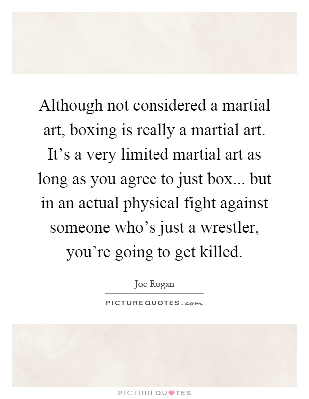 Although not considered a martial art, boxing is really a martial art. It's a very limited martial art as long as you agree to just box... but in an actual physical fight against someone who's just a wrestler, you're going to get killed Picture Quote #1