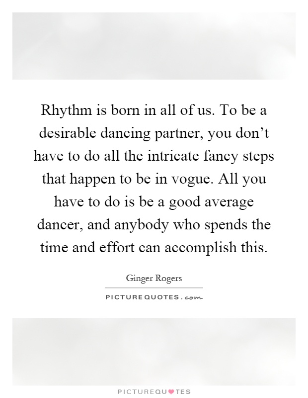 Rhythm is born in all of us. To be a desirable dancing partner, you don't have to do all the intricate fancy steps that happen to be in vogue. All you have to do is be a good average dancer, and anybody who spends the time and effort can accomplish this Picture Quote #1