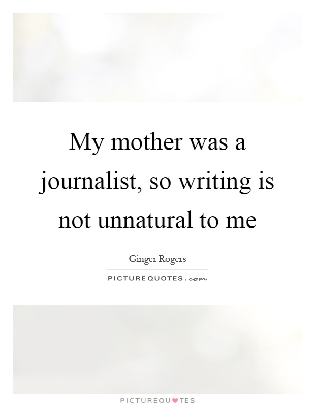My mother was a journalist, so writing is not unnatural to me Picture Quote #1