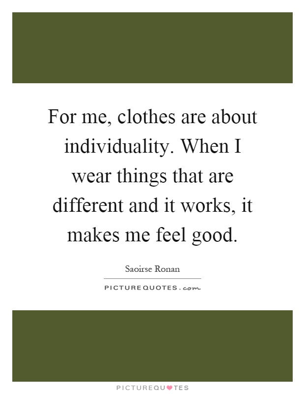 For me, clothes are about individuality. When I wear things that are different and it works, it makes me feel good Picture Quote #1