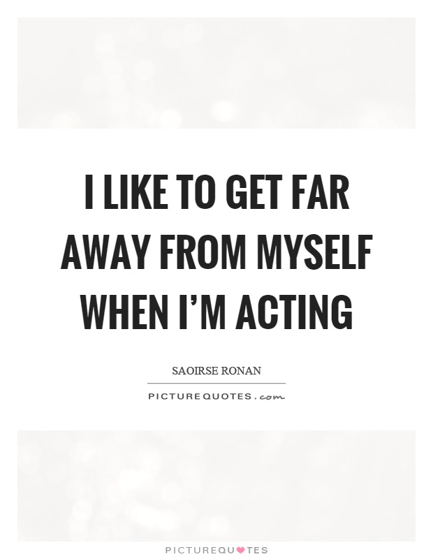 I like to get far away from myself when I'm acting Picture Quote #1