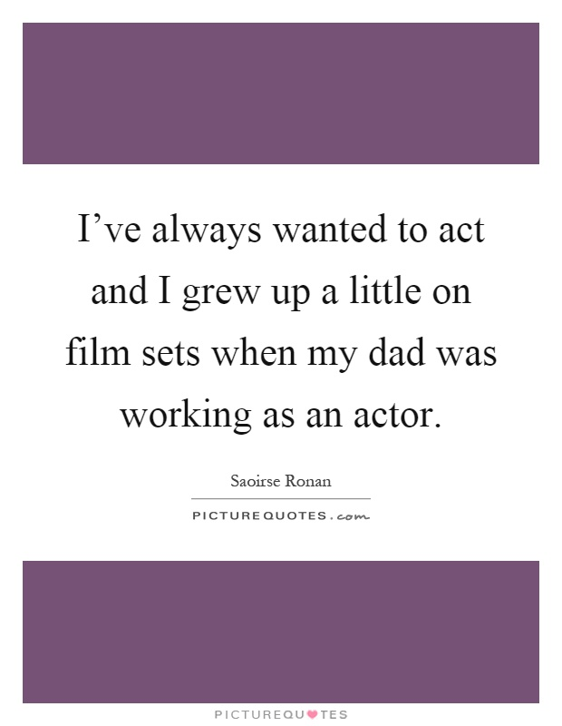 I've always wanted to act and I grew up a little on film sets when my dad was working as an actor Picture Quote #1