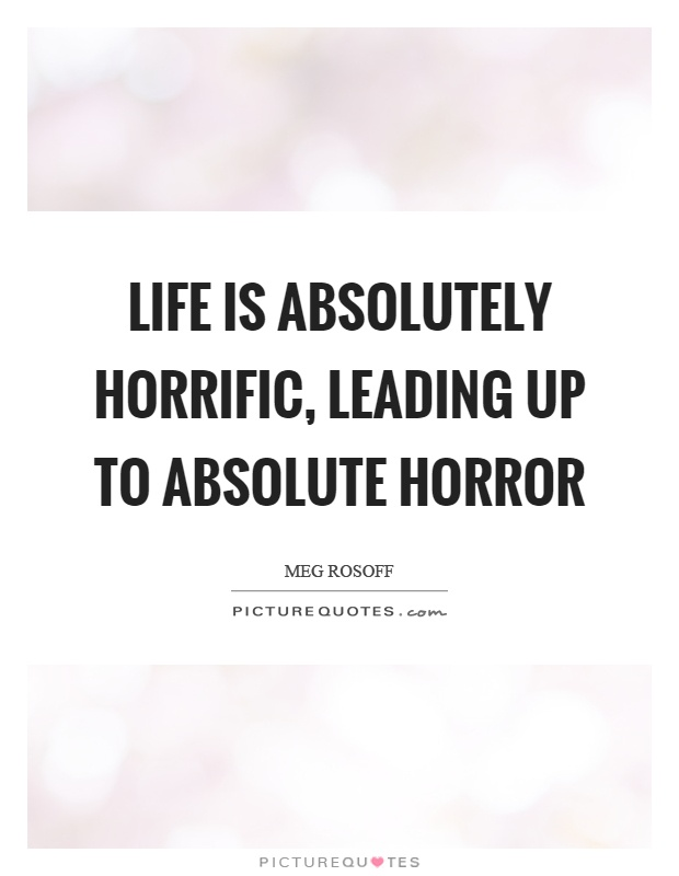 Life is absolutely horrific, leading up to absolute horror Picture Quote #1
