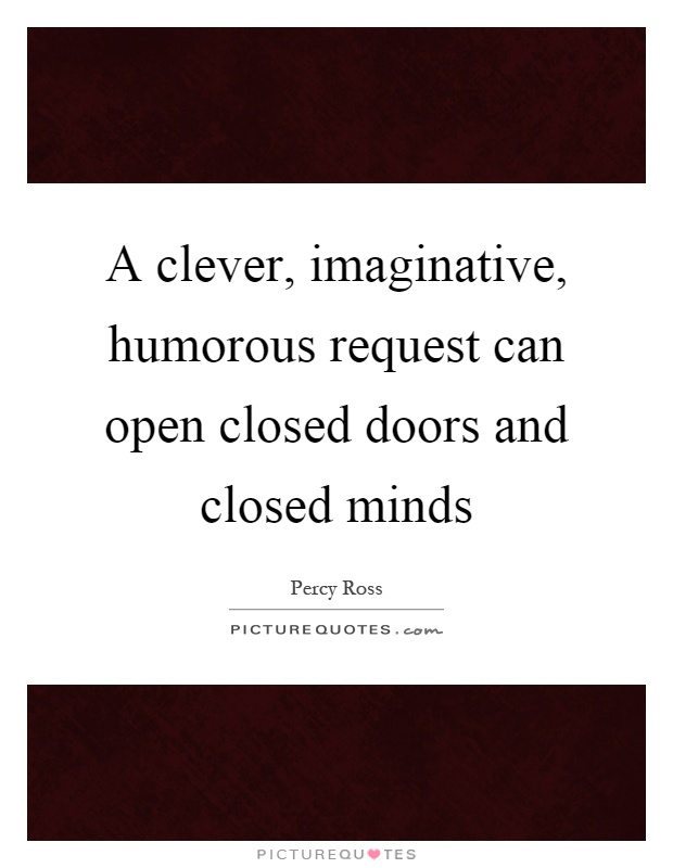 A clever, imaginative, humorous request can open closed doors and closed minds Picture Quote #1