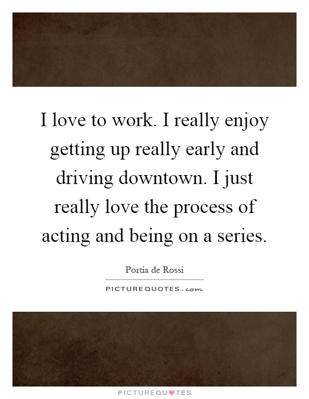 I love to work. I really enjoy getting up really early and driving downtown. I just really love the process of acting and being on a series Picture Quote #1