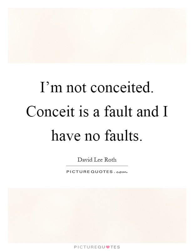 I'm not conceited. Conceit is a fault and I have no faults ...