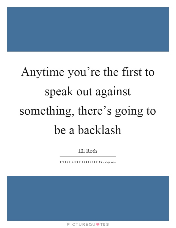Anytime you're the first to speak out against something, there's going to be a backlash Picture Quote #1