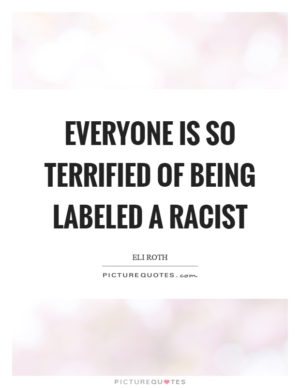 Everyone is so terrified of being labeled a racist Picture Quote #1