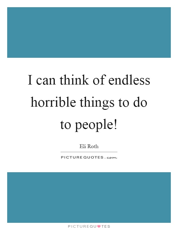 I can think of endless horrible things to do to people! Picture Quote #1