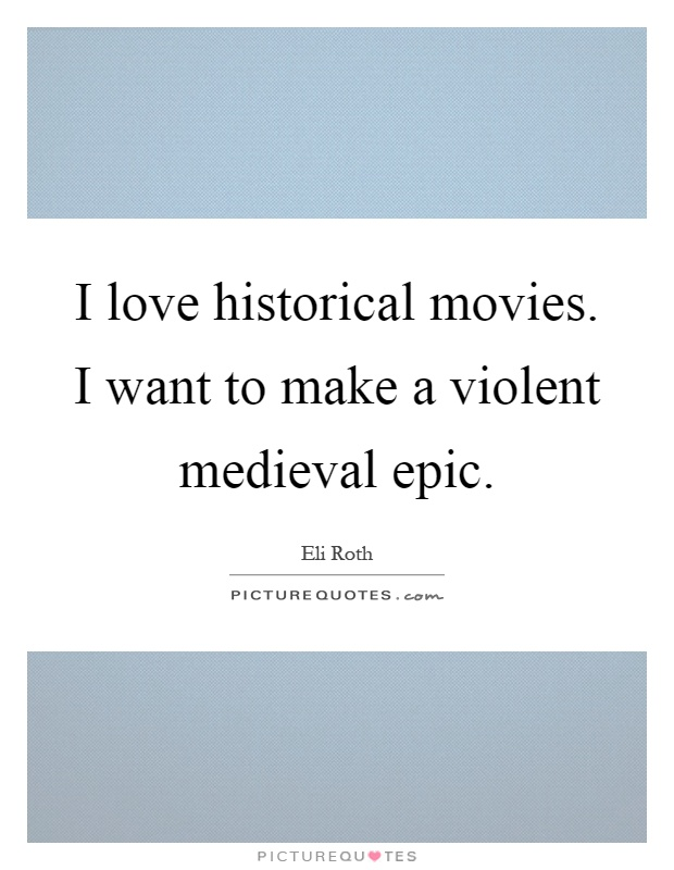 I love historical movies. I want to make a violent medieval epic Picture Quote #1