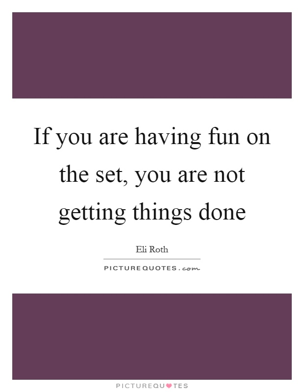 If you are having fun on the set, you are not getting things done Picture Quote #1