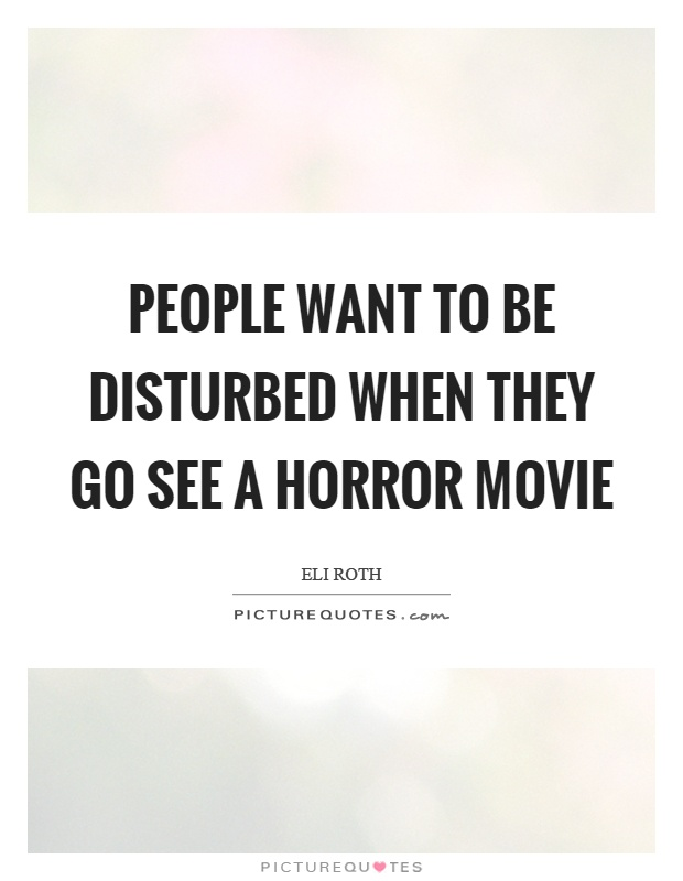 People want to be disturbed when they go see a horror movie Picture Quote #1