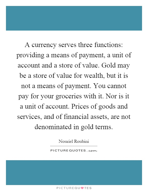 A currency serves three functions: providing a means of payment, a unit of account and a store of value. Gold may be a store of value for wealth, but it is not a means of payment. You cannot pay for your groceries with it. Nor is it a unit of account. Prices of goods and services, and of financial assets, are not denominated in gold terms Picture Quote #1