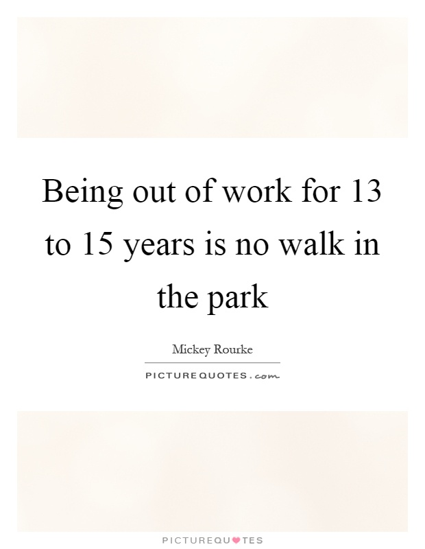 Being out of work for 13 to 15 years is no walk in the park Picture Quote #1