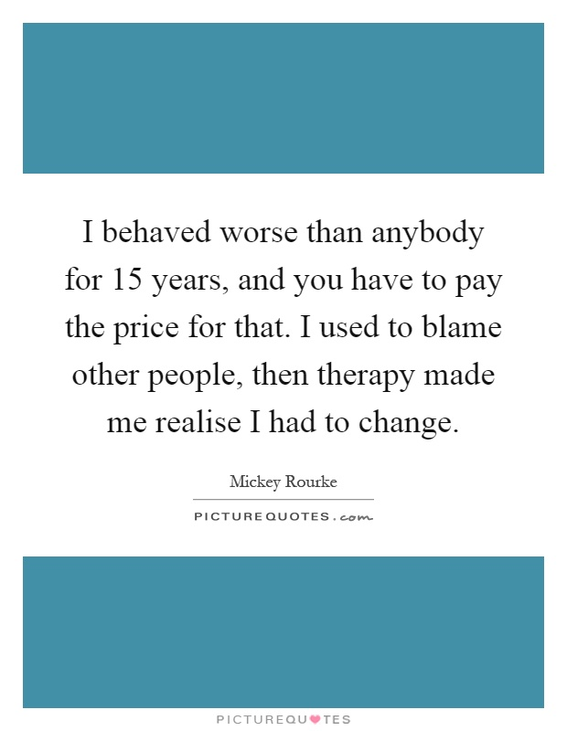 I behaved worse than anybody for 15 years, and you have to pay the price for that. I used to blame other people, then therapy made me realise I had to change Picture Quote #1