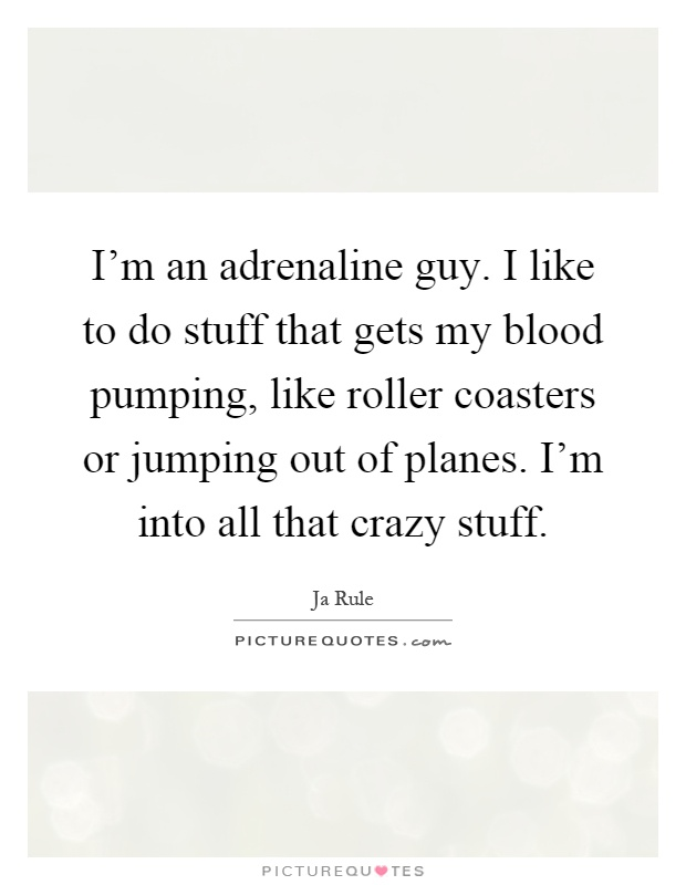 I'm an adrenaline guy. I like to do stuff that gets my blood pumping, like roller coasters or jumping out of planes. I'm into all that crazy stuff Picture Quote #1