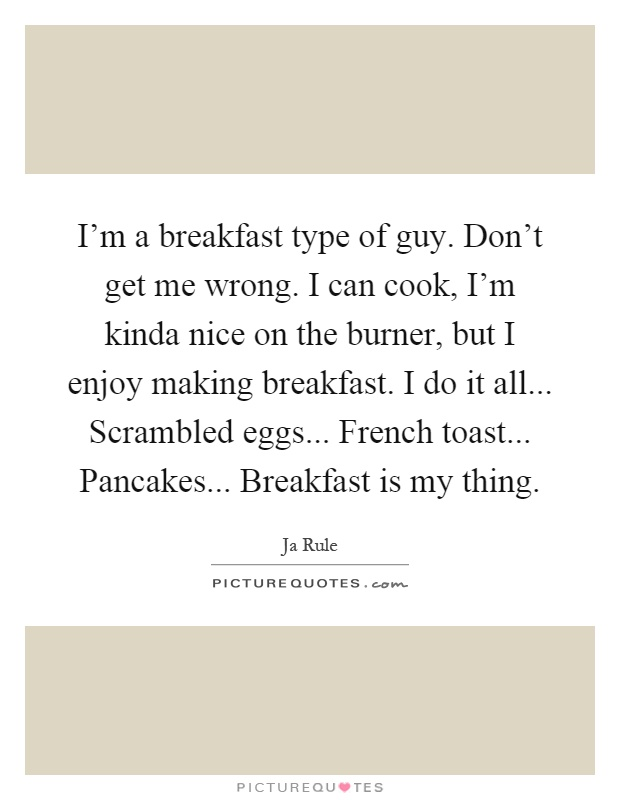 I'm a breakfast type of guy. Don't get me wrong. I can cook, I'm kinda nice on the burner, but I enjoy making breakfast. I do it all... Scrambled eggs... French toast... Pancakes... Breakfast is my thing Picture Quote #1