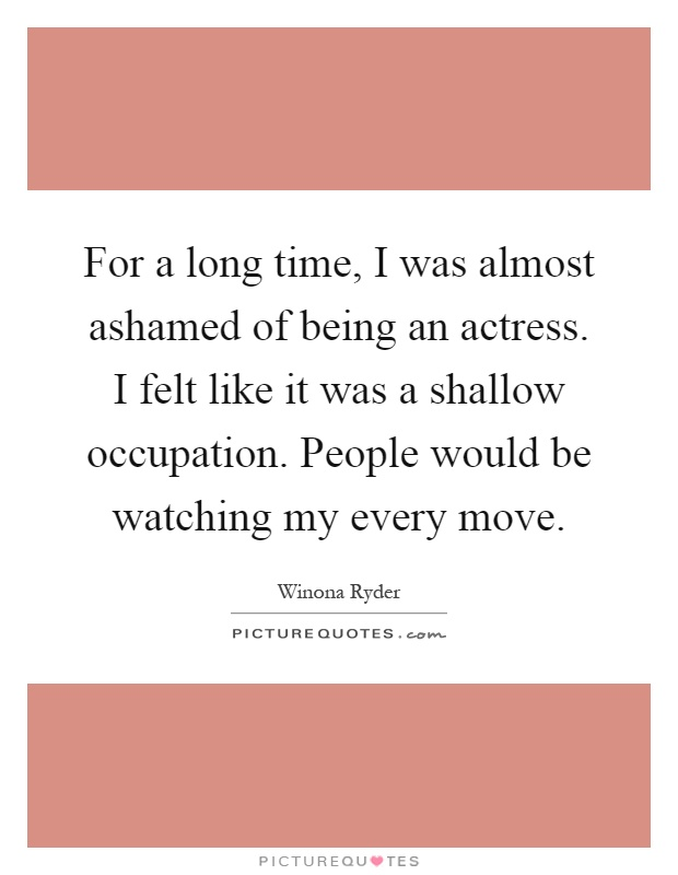 For a long time, I was almost ashamed of being an actress. I felt like it was a shallow occupation. People would be watching my every move Picture Quote #1