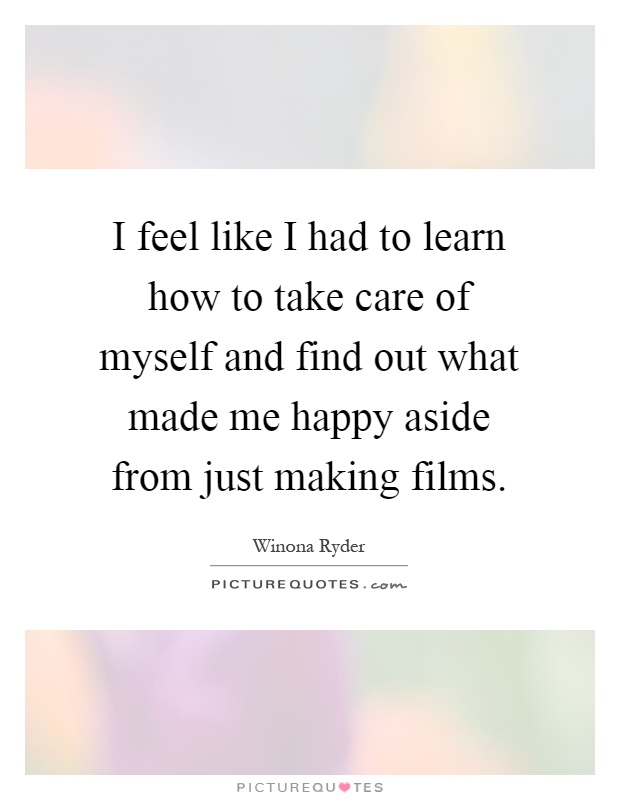 I feel like I had to learn how to take care of myself and find out what made me happy aside from just making films Picture Quote #1