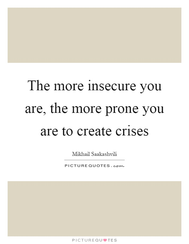 The more insecure you are, the more prone you are to create crises Picture Quote #1