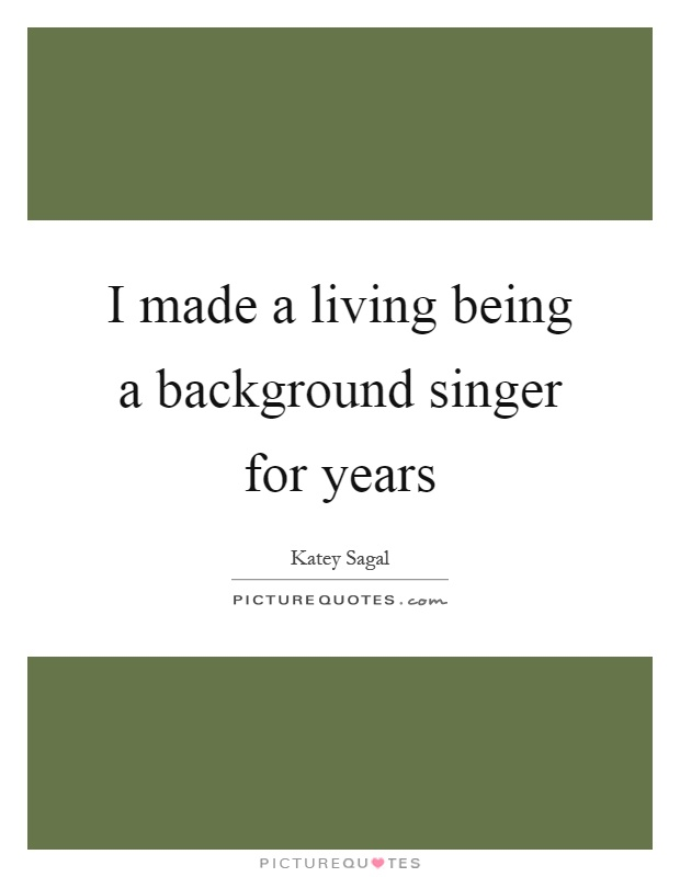 I made a living being a background singer for years Picture Quote #1